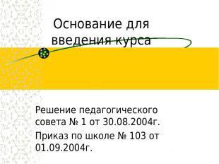 Основание для введения курса Решение педагогического совета № 1 от 30.08.2004г.