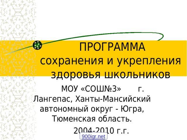 ПРОГРАММА сохранения и укрепления здоровья школьников МОУ «СОШ№3» г. Лангепас, Ханты-Мансийский автономный округ - Югра, Тюменская область. 2004-2010 г.г. 900igr.net