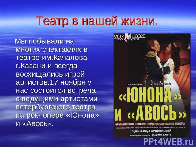 Театр в нашей жизни. Мы побывали на многих спектаклях в театре им.Качалова г.Казани и всегда восхищались игрой артистов.17 ноября у нас состоится встреча с ведущими артистами петербургского театра на рок- опере «Юнона» и «Авось».