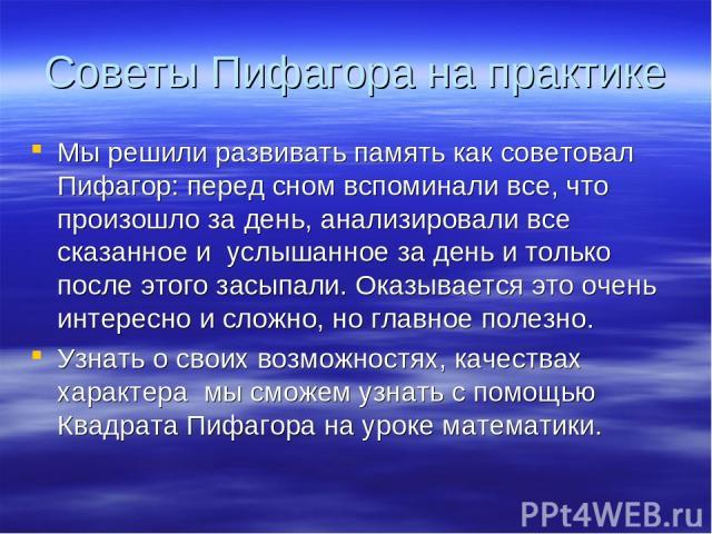 Советы Пифагора на практике Мы решили развивать память как советовал Пифагор: перед сном вспоминали все, что произошло за день, анализировали все сказанное и услышанное за день и только после этого засыпали. Оказывается это очень интересно и сложно,…