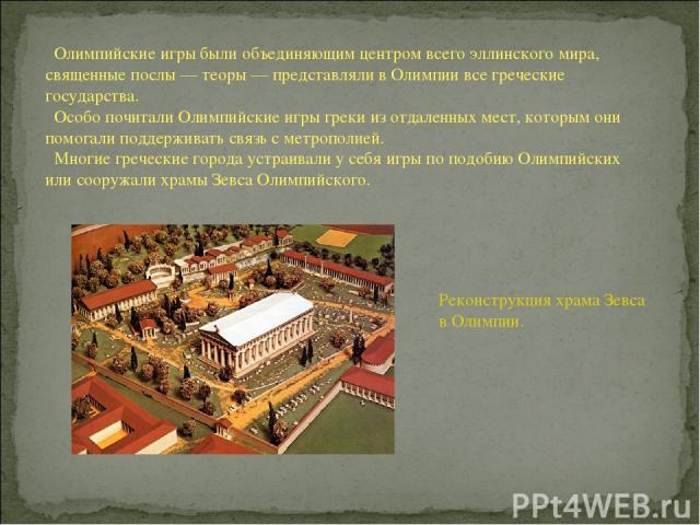 Олимпийские игры были объединяющим центром всего эллинского мира, священные послы — теоры — представляли в Олимпии все греческие государства. Особо почитали Олимпийские игры греки из отдаленных мест, которым они помогали поддерживать связь с метропо…