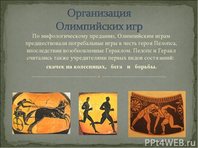 По мифологическому преданию, Олимпийским играм предшествовали погребальные игры в честь героя Пелопса, впоследствии возобновленные Гераклом. Пелопс и Геракл считались также учредителями первых видов состязаний: скачек на колесницах, бега и борьбы.