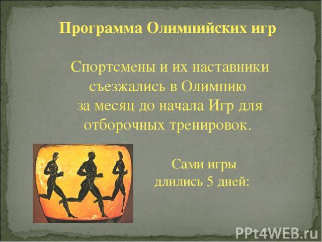 Программа Олимпийских игр Спортсмены и их наставники съезжались в Олимпию за месяц до начала Игр для отборочных тренировок. Сами игры длились 5 дней: