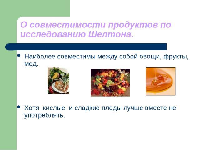 О совместимости продуктов по исследованию Шелтона. Наиболее совместимы между собой овощи, фрукты, мед. Хотя кислые и сладкие плоды лучше вместе не употреблять.