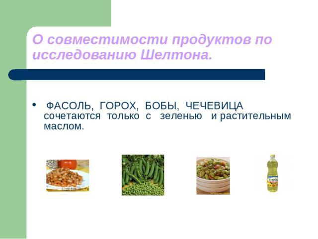 О совместимости продуктов по исследованию Шелтона. ФАСОЛЬ, ГОРОХ, БОБЫ, ЧЕЧЕВИЦА сочетаются только с зеленью и растительным маслом.