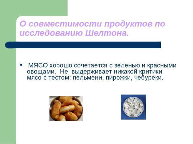 О совместимости продуктов по исследованию Шелтона. МЯСО хорошо сочетается с зеленью и красными овощами. Не выдерживает никакой критики мясо с тестом: пельмени, пирожки, чебуреки.