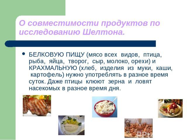 О совместимости продуктов по исследованию Шелтона. БЕЛКОВУЮ ПИЩУ (мясо всех видов, птица, рыба, яйца, творог, сыр, молоко, орехи) и КРАХМАЛЬНУЮ (хлеб, изделия из муки, каши, картофель) нужно употреблять в разное время суток. Даже птицы клюют зерна и…