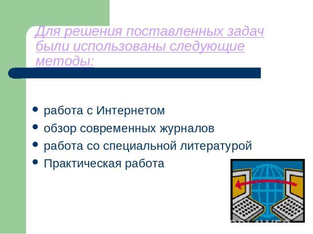 Для решения поставленных задач были использованы следующие методы: работа с Интернетом обзор современных журналов работа со специальной литературой Практическая работа