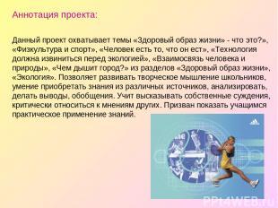 Аннотация проекта: Данный проект охватывает темы «Здоровый образ жизни» - что эт