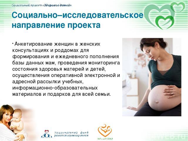 Анкетирование женщин в женских консультациях и роддомах для формирования и ежедневного пополнения базы данных мам, проведения мониторинга состояния здоровья матерей и детей, осуществления оперативной электронной и адресной рассылки учебных, информац…