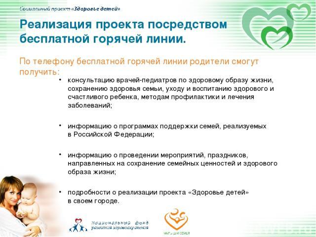 По телефону бесплатной горячей линии родители смогут получить: Реализация проекта посредством бесплатной горячей линии. консультацию врачей-педиатров по здоровому образу жизни, сохранению здоровья семьи, уходу и воспитанию здорового и счастливого ре…