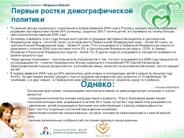 По данным фонда социального страхования в январе-феврале 2009 года в России у женщин, воспользовавшихся родовыми сертификатами (более 90% рожениц), родилось 254,7 тысячи детей, это примерно на тысячу больше, чем в аналогичном периоде 2008 года. За я…