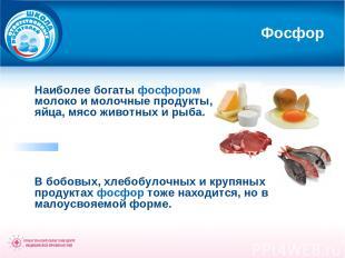 Фосфор Наиболее богаты фосфором молоко и молочные продукты, яйца, мясо животных