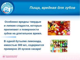 Пища, вредная для зубов Особенно вредны твердые и липкие сладости, которые прили