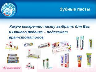 Зубные пасты Какую конкретно пасту выбрать для Вас и Вашего ребенка – подскажет