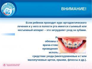 ВНИМАНИЕ! Если ребенок проходит курс ортодонтического лечения и у него в полости