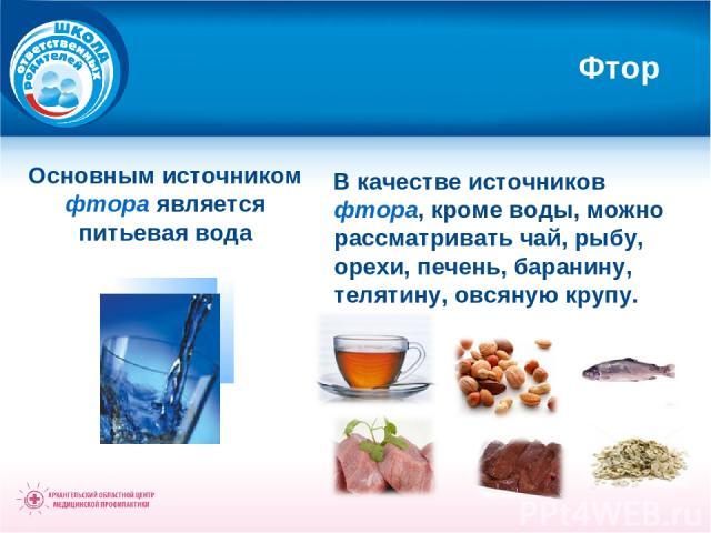 Фтор Основным источником фтора является питьевая вода В качестве источников фтора, кроме воды, можно рассматривать чай, рыбу, орехи, печень, баранину, телятину, овсяную крупу.