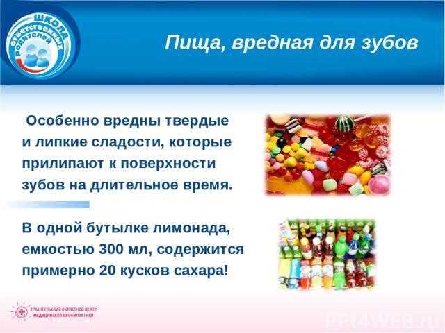 Пища, вредная для зубов Особенно вредны твердые и липкие сладости, которые прилипают к поверхности зубов на длительное время. В одной бутылке лимонада, емкостью 300 мл, содержится примерно 20 кусков сахара!