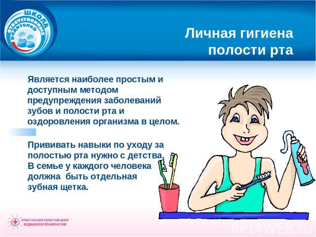 Личная гигиена полости рта Является наиболее простым и доступным методом предупреждения заболеваний зубов и полости рта и оздоровления организма в целом. Прививать навыки по уходу за полостью рта нужно с детства. В семье у каждого человека должна бы…