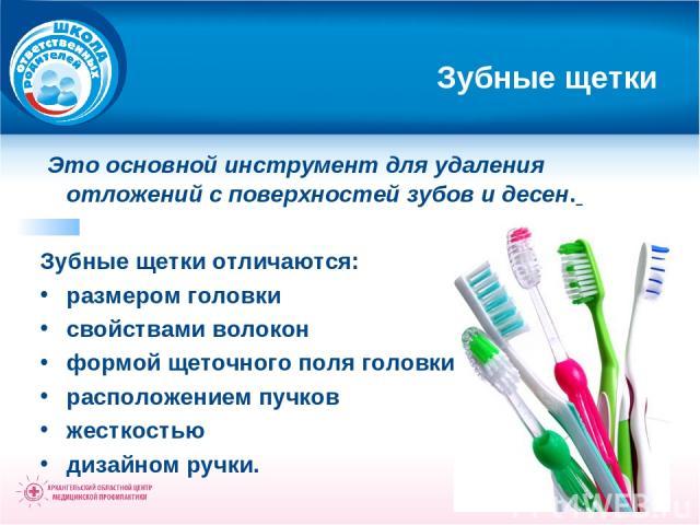 Зубные щетки Это основной инструмент для удаления отложений с поверхностей зубов и десен. Зубные щетки отличаются: размером головки свойствами волокон формой щеточного поля головки и расположением пучков жесткостью дизайном ручки.