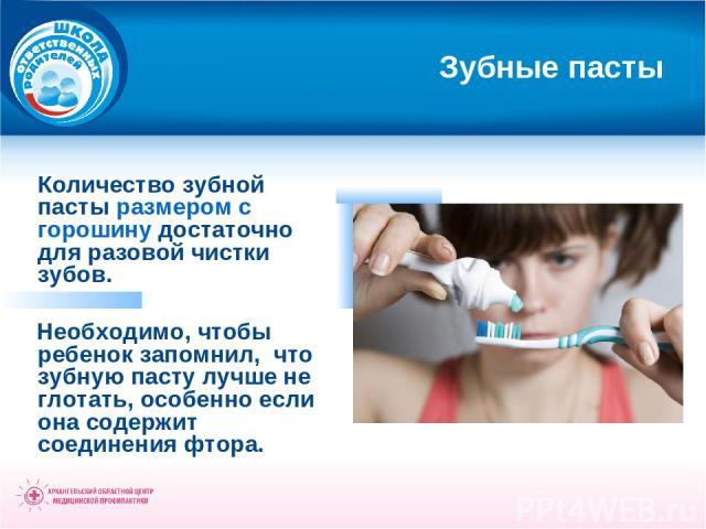 Зубные пасты Количество зубной пасты размером с горошину достаточно для разовой чистки зубов. Необходимо, чтобы ребенок запомнил, что зубную пасту лучше не глотать, особенно если она содержит соединения фтора.