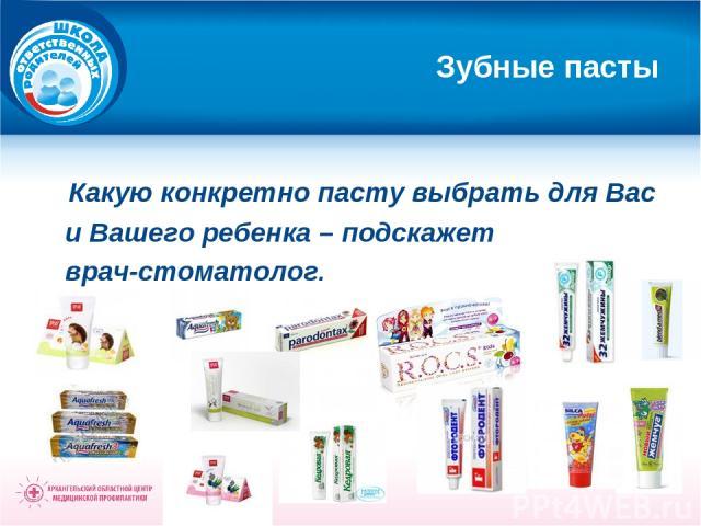 Зубные пасты Какую конкретно пасту выбрать для Вас и Вашего ребенка – подскажет врач-стоматолог.