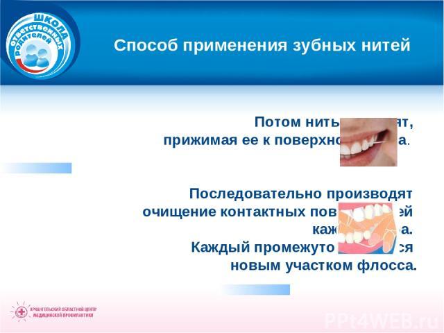 Способ применения зубных нитей Потом нить выводят, прижимая ее к поверхности зуба. Последовательно производят очищение контактных поверхностей каждого зуба. Каждый промежуток чистится новым участком флосса.