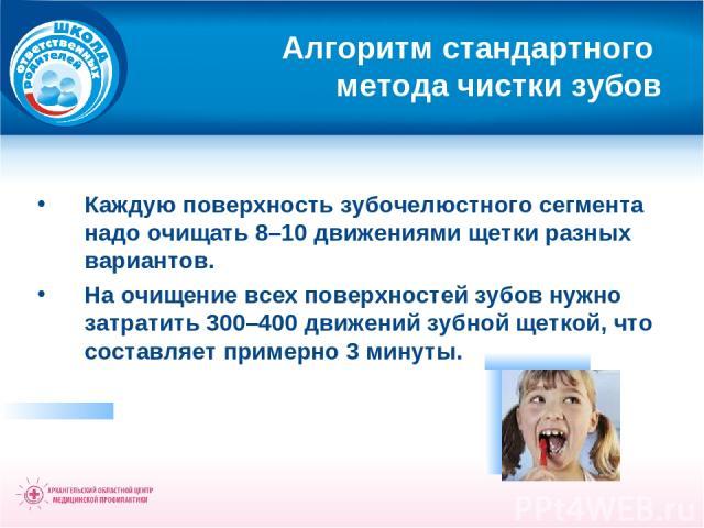 Алгоритм стандартного метода чистки зубов Каждую поверхность зубочелюстного сегмента надо очищать 8–10 движениями щетки разных вариантов. На очищение всех поверхностей зубов нужно затратить 300–400 движений зубной щеткой, что составляет примерно 3 минуты.