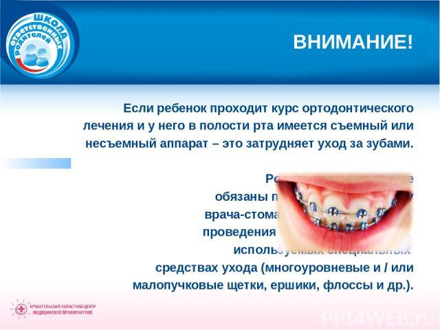 ВНИМАНИЕ! Если ребенок проходит курс ортодонтического лечения и у него в полости рта имеется съемный или несъемный аппарат – это затрудняет уход за зубами. Родители в этом случае обязаны получить инструкции у врача-стоматолога по специфике проведени…