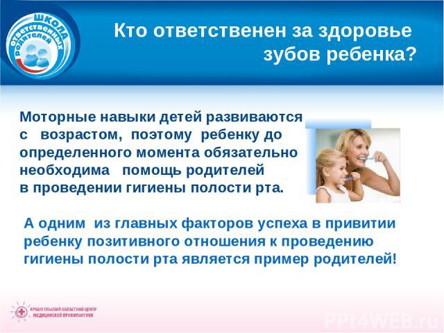 Кто ответственен за здоровье зубов ребенка? Моторные навыки детей развиваются с возрастом, поэтому ребенку до определенного момента обязательно необходима помощь родителей в проведении гигиены полости рта. А одним из главных факторов успеха в привит…