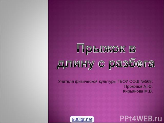 Учителя физической культуры ГБОУ СОШ №568: Прокопов А.Ю. Кирьянова М.В. 900igr.net