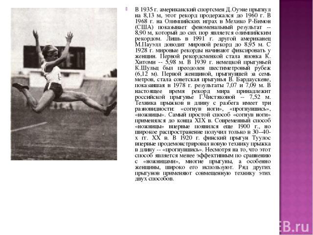 В 1935 г. американский спортсмен Д.Оуэне прыгнул на 8,13 м, этот рекорд продержался до 1960 г. В 1968 г. на Олимпийских играх в Мехико Р-Бимон (США) показывает феноменальный результат -- 8,90 м, который до сих пор является олимпийским рекордом. Лишь…