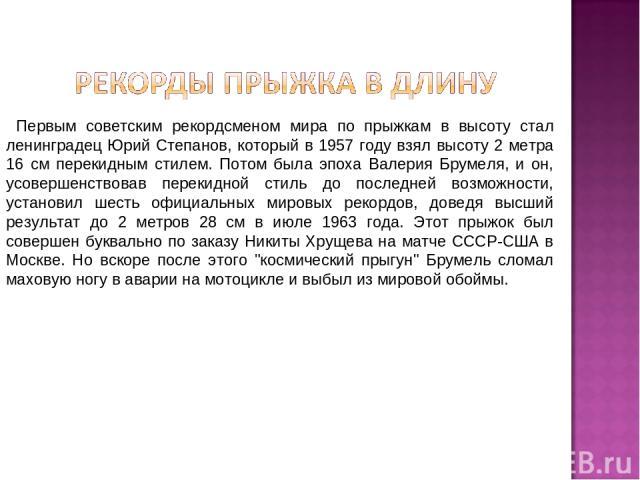 Первым советским рекордсменом мира по прыжкам в высоту стал ленинградец Юрий Степанов, который в 1957 году взял высоту 2 метра 16 см перекидным стилем. Потом была эпоха Валерия Брумеля, и он, усовершенствовав перекидной стиль до последней возможност…