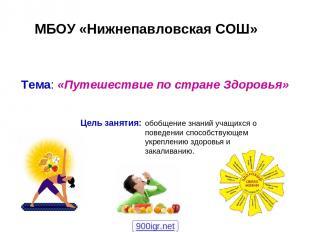 МБОУ «Нижнепавловская СОШ» Тема: «Путешествие по стране Здоровья» Цель занятия: