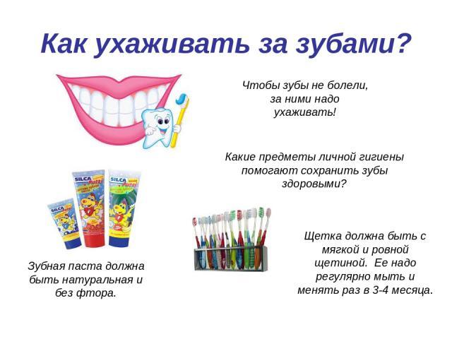 Как ухаживать за зубами? Чтобы зубы не болели, за ними надо ухаживать! Какие предметы личной гигиены помогают сохранить зубы здоровыми? Щетка должна быть с мягкой и ровной щетиной. Ее надо регулярно мыть и менять раз в 3-4 месяца. Зубная паста должн…