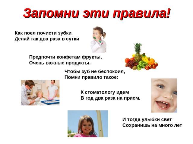 Запомни эти правила! Как поел почисти зубки. Делай так два раза в сутки Предпочти конфетам фрукты, Очень важные продукты. Чтобы зуб не беспокоил, Помни правило такое: К стоматологу идем В год два раза на прием. И тогда улыбки свет Сохранишь на много лет