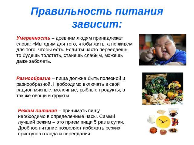 Правильность питания зависит: Умеренность – древним людям принадлежат слова: «Мы едим для того, чтобы жить, а не живем для того, чтобы есть. Если ты часто переедаешь, то будешь толстеть, станешь слабым, можешь даже заболеть. Разнообразие – пища долж…