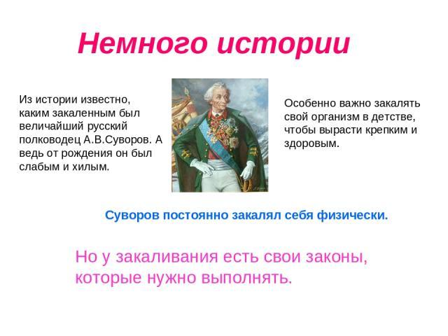 Немного истории Из истории известно, каким закаленным был величайший русский полководец А.В.Суворов. А ведь от рождения он был слабым и хилым. Особенно важно закалять свой организм в детстве, чтобы вырасти крепким и здоровым. Но у закаливания есть с…
