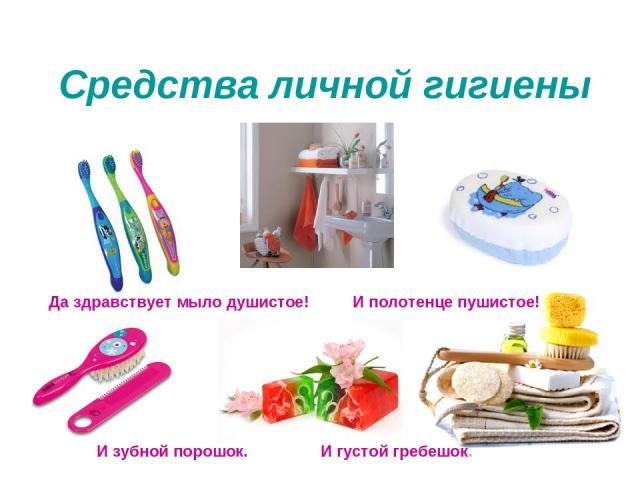 Средства личной гигиены Да здравствует мыло душистое! И полотенце пушистое! И зубной порошок. И густой гребешок.