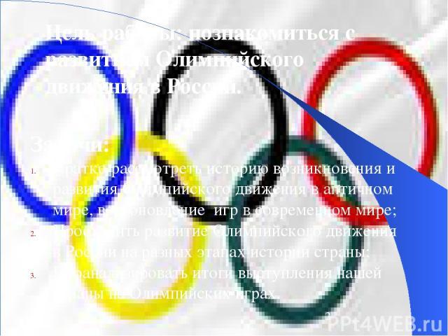Цель работы: познакомиться с развитием Олимпийского движения в России. Задачи: Кратко рассмотреть историю возникновения и развития Олимпийского движения в античном мире, возобновление игр в современном мире; Проследить развитие Олимпийского движения…
