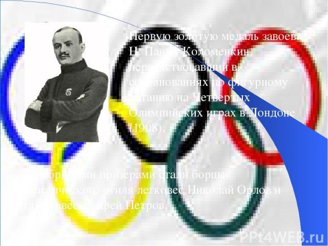 Первую золотую медаль завоевал Н. Панин-Коломенкин, первенствовавший в соревнованиях по фигурному катанию на Четвертых Олимпийских играх в Лондоне (1908). Серебряными призерами стали борцы классического стиля легковес Николай Орлов и тяжеловес Андре…