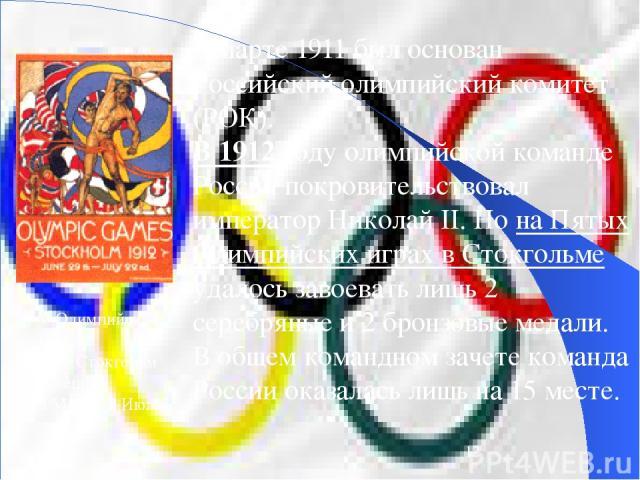 В марте 1911 был основан Российский олимпийский комитет (РОК). В 1912 году олимпийской команде России покровительствовал император Николай II. Но на Пятых Олимпийских играх в Стокгольме удалось завоевать лишь 2 серебряные и 2 бронзовые медали. В общ…