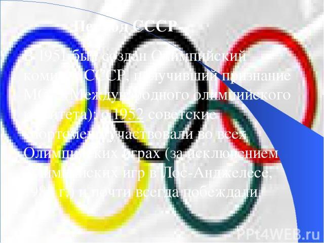 В 1951 был создан Олимпийский комитет СССР, получивший признание МОК (Международного олимпийского комитета); с 1952 советские спортсмены участвовали во всех Олимпийских играх (за исключением Олимпийских игр в Лос-Анджелесе, 1984 г.) и почти всегда п…