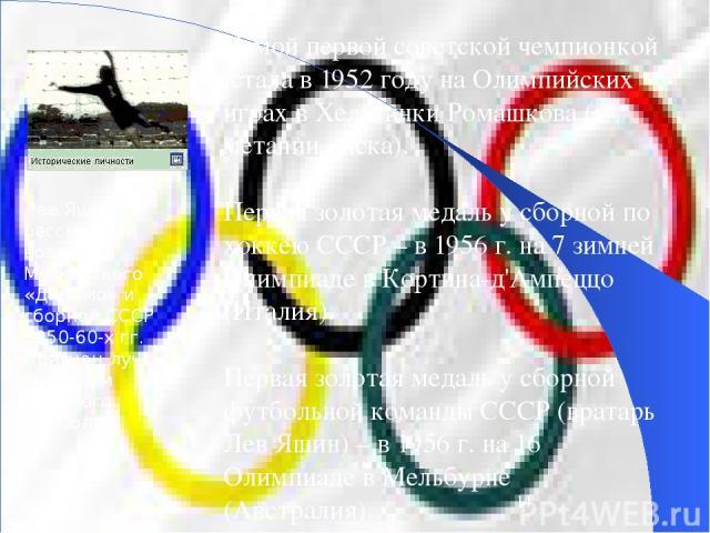 Самой первой советской чемпионкой стала в 1952 году на Олимпийских играх в Хельсинки Ромашкова (в метании диска). Первая золотая медаль у сборной по хоккею СССР – в 1956 г. на 7 зимней Олимпиаде в Кортина-д'Ампеццо (Италия). Первая золотая медаль у …