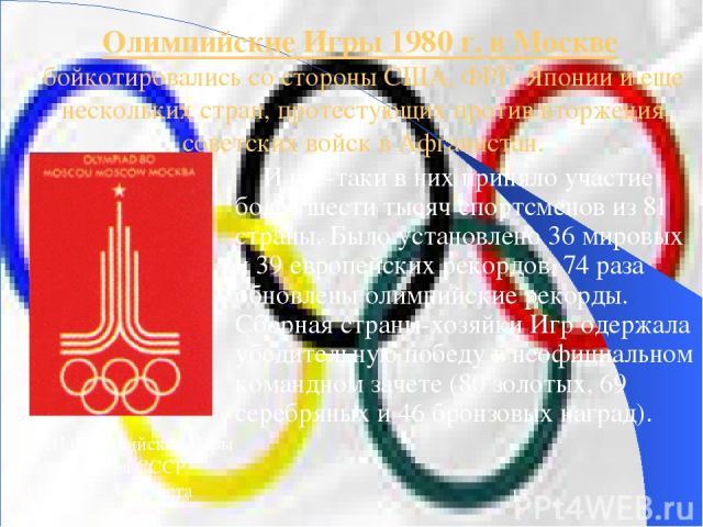 Олимпийские Игры 1980 г. в Москве бойкотировались со стороны США, ФРГ, Японии и еще нескольких стран, протестующих против вторжения советских войск в Афганистан. И все-таки в них приняло участие более шести тысяч спортсменов из 81 страны. Было устан…