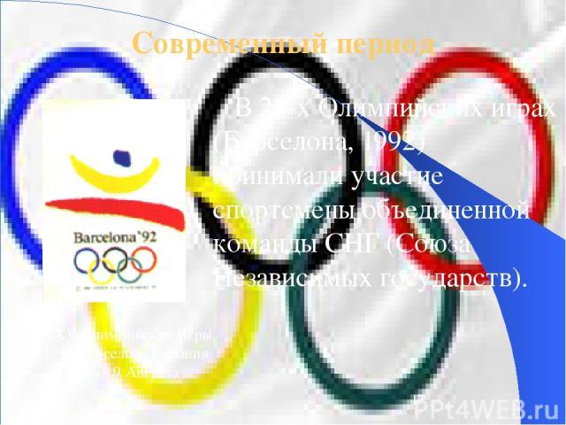 Современный период В 25-х Олимпийских играх (Барселона, 1992) принимали участие спортсмены объединенной команды СНГ (Союза Независимых государств). XXV Олимпийские Игры 1992 Барселона Испания 25 Июля - 9 Августа