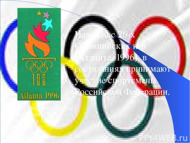 Начиная с 26-х Олимпийских игр (Атланта, 1996), в состязаниях принимают участие спортсмены Российской Федерации. XXVI Олимпийские Игры 1996 Атланта США 19 Июля - 4 Августа