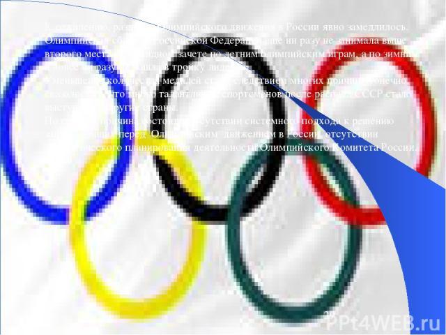 К сожалению, развитие Олимпийского движения в России явно замедлилось. Олимпийская сборная Российской Федерации еще ни разу не занимала выше второго места в командном зачете по летним олимпийским играм, а по зимним и вовсе ни разу не вошла в тройку …