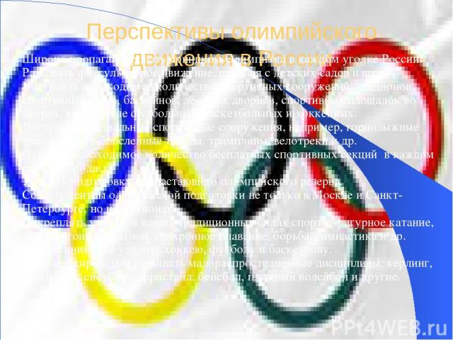 Перспективы олимпийского движения в России Широко пропагандировать принципы Олимпизма в каждом уголке России. Развивать физкультурное движение, начиная с детских садов и школ. Построить необходимое количество спортивных сооружений: стадионов, спорти…