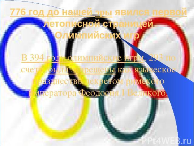 776 год до нашей эры явился первой летописной страницей Олимпийских игр В 394 году олимпийские игры, 293 по счету, были запрещены как языческое празднество декретом римского императора Феодосия I Великого.